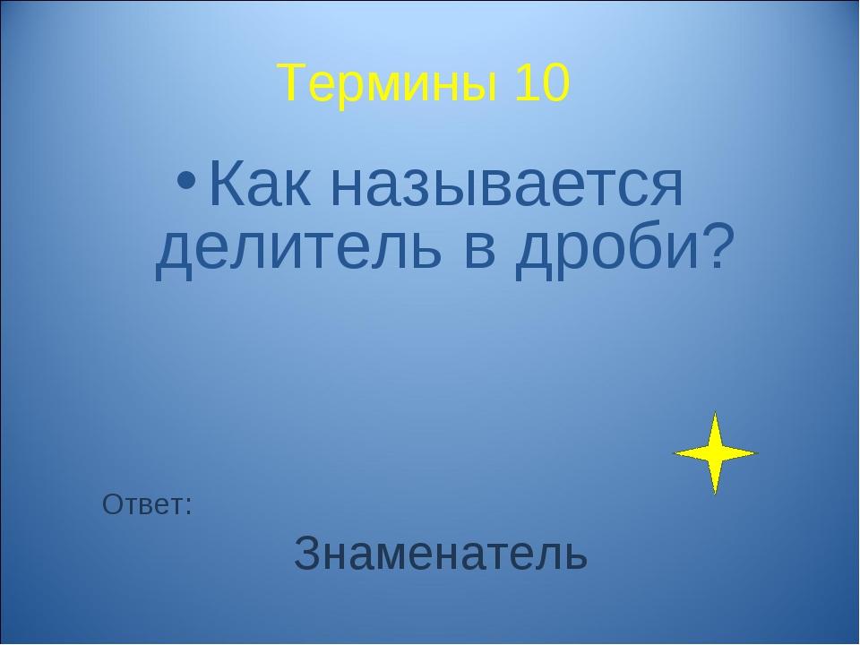 Термины 10 Как называется делитель в дроби? Ответ: Знаменатель