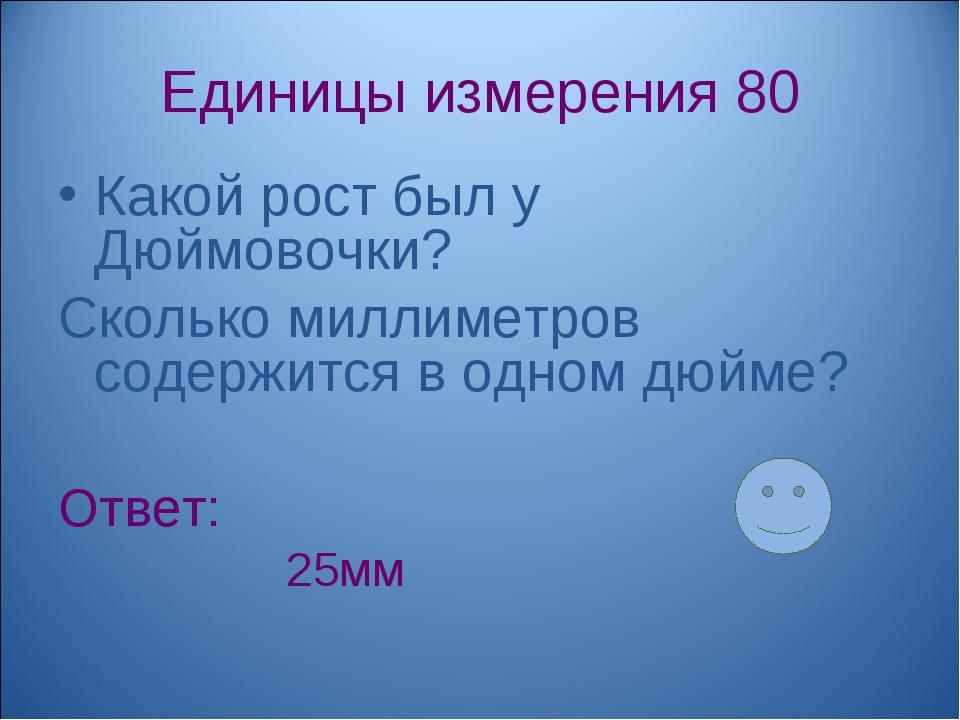 Единицы измерения 80 Какой рост был у Дюймовочки? Сколько миллиметров содержи...