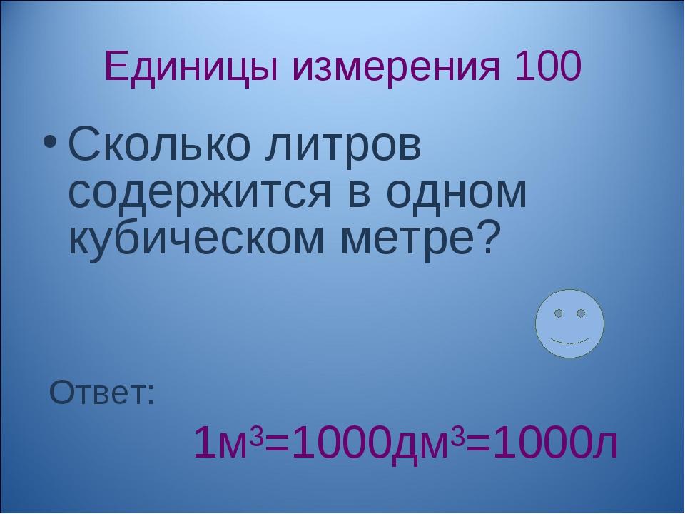 Единицы измерения 100 Сколько литров содержится в одном кубическом метре? Отв...