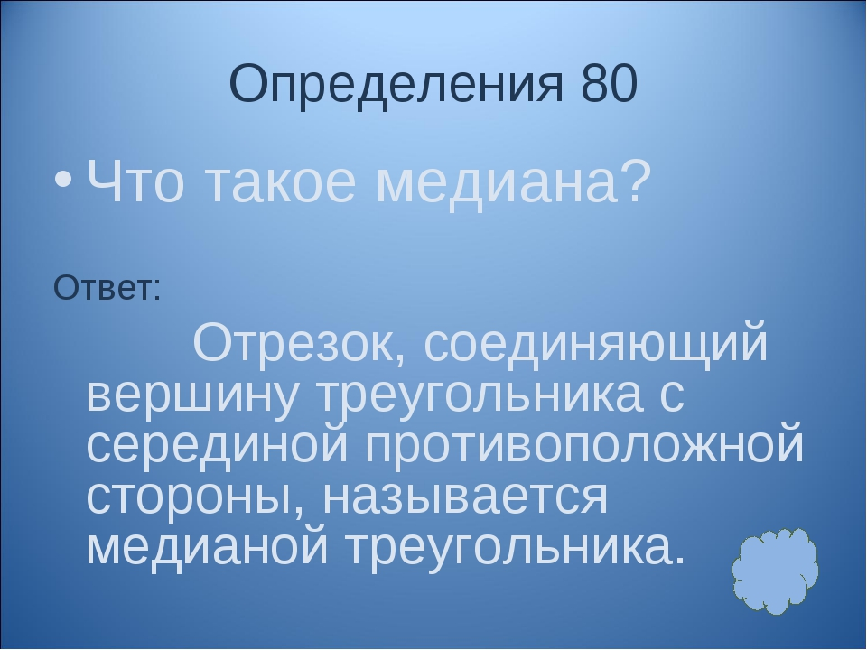 Определения 80 Что такое медиана? Ответ: Отрезок, соединяющий вершину треугол...