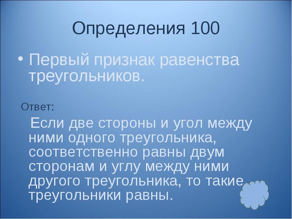 Определения 100 Первый признак равенства треугольников. Ответ: Если две сторо...