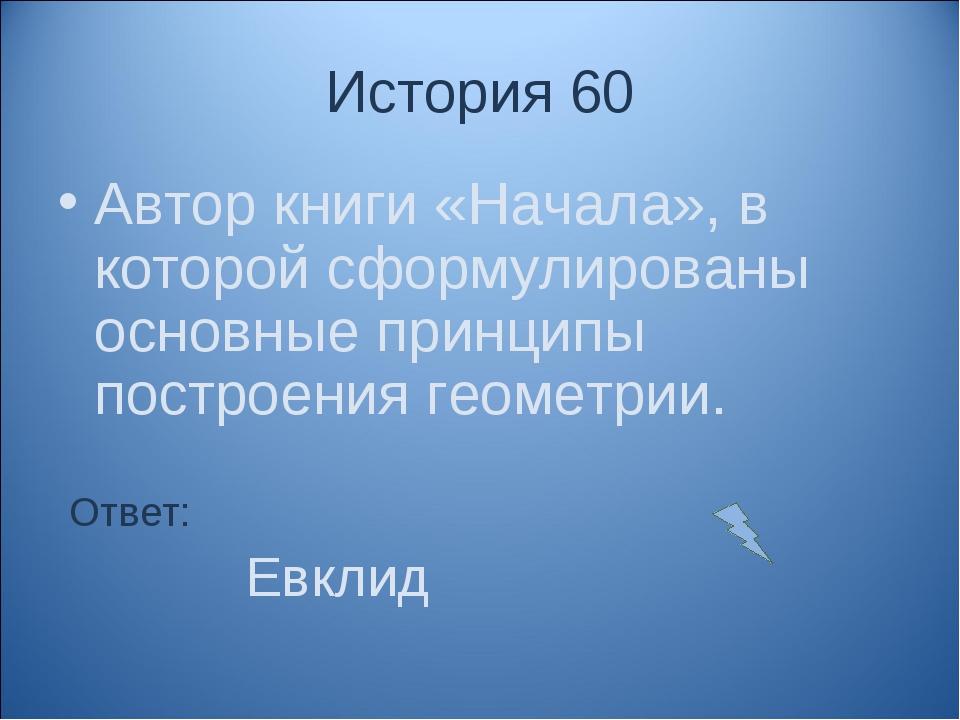 История 60 Автор книги «Начала», в которой сформулированы основные принципы п...