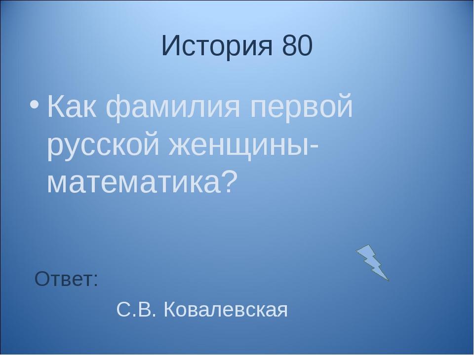 История 80 Как фамилия первой русской женщины- математика? Ответ: С.В. Ковале...