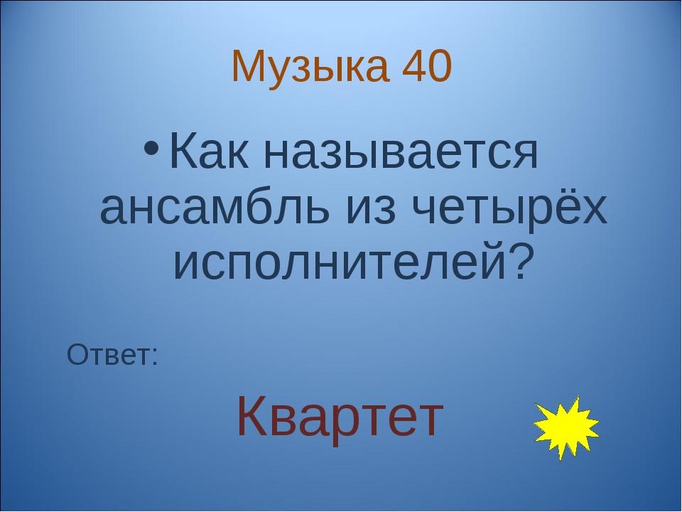 Музыка 40 Как называется ансамбль из четырёх исполнителей? Ответ: Квартет