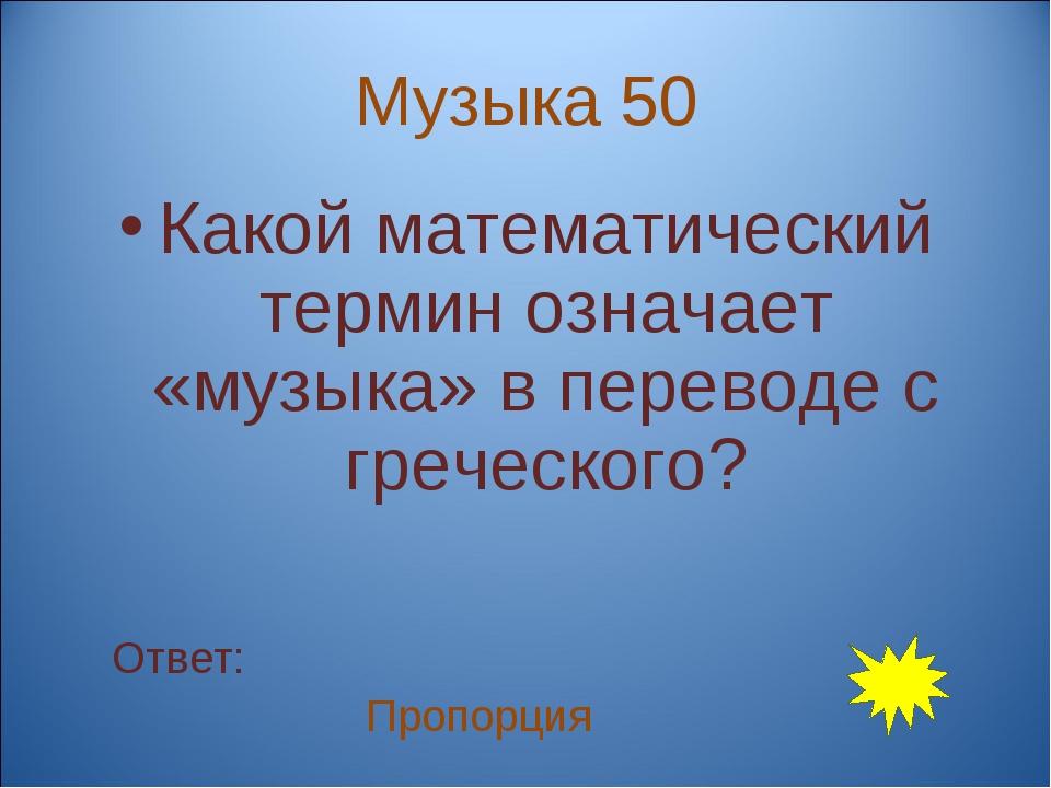 Музыка 50 Какой математический термин означает «музыка» в переводе с греческо...