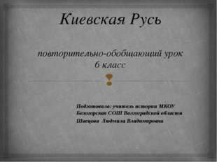Киевская Русь повторительно-обобщающий урок 6 класс Подготовила: учитель ист