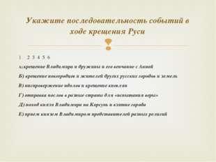 2 3 4 5 6 А) крещение Владимира и дружины и его венчание с Анной Б) крещение