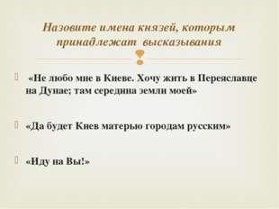 «Не любо мне в Киеве. Хочу жить в Переяславце на Дунае; там середина земли м