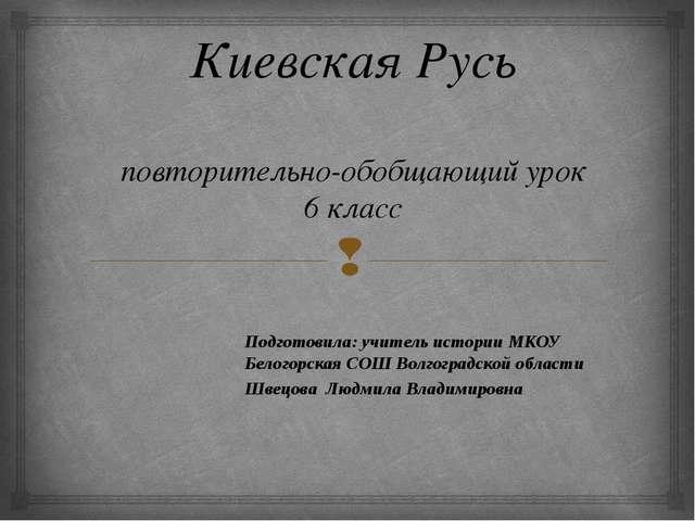 Киевская Русь повторительно-обобщающий урок 6 класс Подготовила: учитель ист...