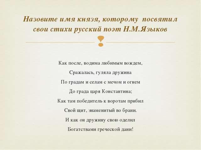 Как после, водима любимым вождем, Сражалась, гуляла дружина По градам и села...