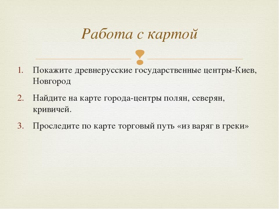 Покажите древнерусские государственные центры-Киев, Новгород Найдите на карте...