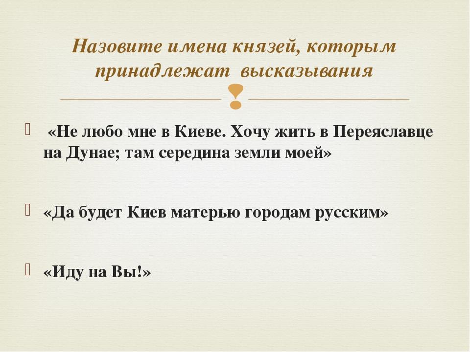 «Не любо мне в Киеве. Хочу жить в Переяславце на Дунае; там середина земли м...
