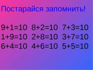 Постарайся запомнить! 9+1=10 8+2=10 7+3=10 1+9=10 2+8=10 3+7=10 6+4=10 4+6=10
