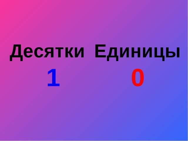 Десятки 1 Единицы 0