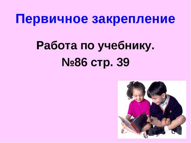 Первичное закрепление Работа по учебнику. №86 стр. 39