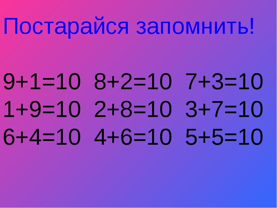 Постарайся запомнить! 9+1=10 8+2=10 7+3=10 1+9=10 2+8=10 3+7=10 6+4=10 4+6=10...