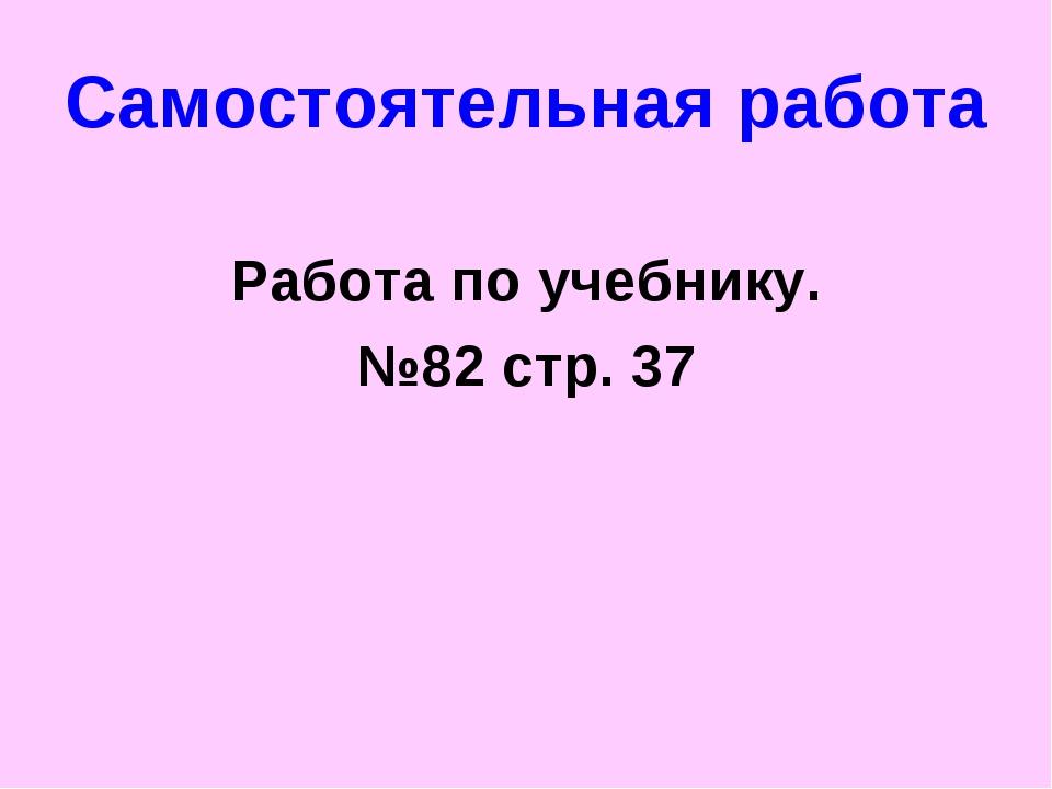 Самостоятельная работа Работа по учебнику. №82 стр. 37
