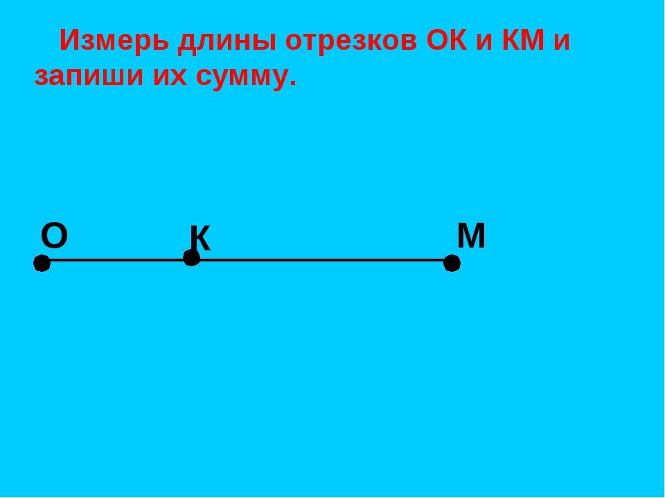 О К М Измерь длины отрезков ОК и КМ и запиши их сумму.