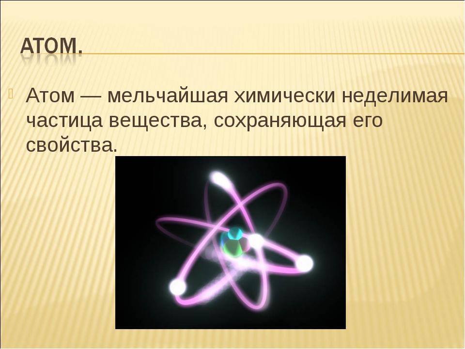 Атом — мельчайшая химически неделимая частица вещества, сохраняющая его свойс...