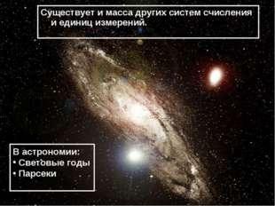 Существует и масса других систем счисления и единиц измерений. В астрономии: