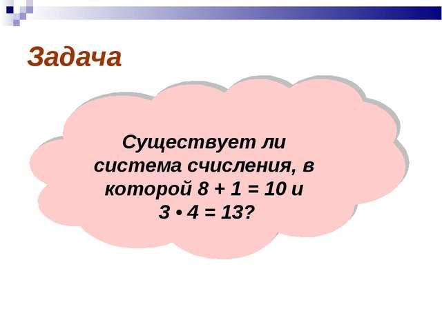 Задача Существует ли система счисления, в которой 8 + 1 = 10 и 3 • 4 = 13?