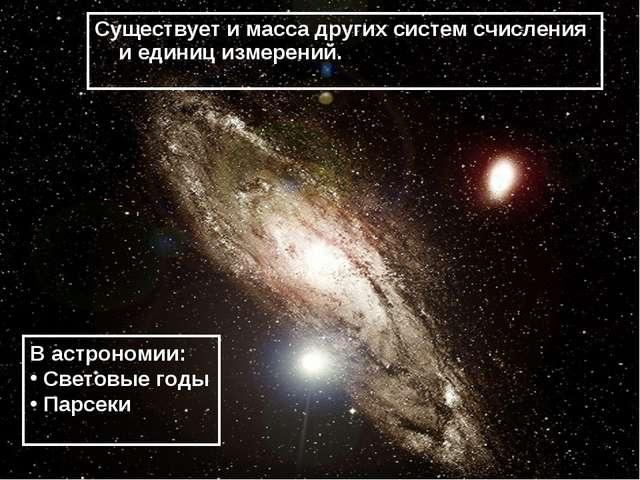 Существует и масса других систем счисления и единиц измерений. В астрономии:...