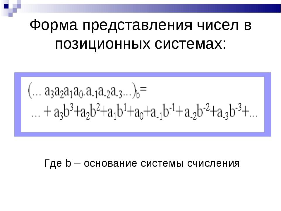 Форма представления чисел в позиционных системах: Где b – основание системы с...