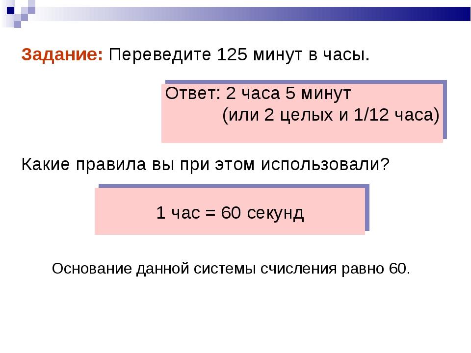 1 час = 60 секунд Задание: Переведите 125 минут в часы.   Какие правила в...