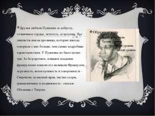 Друзья любили Пушкина за доброту, отзывчивое сердце, легкость, остроумие. Все