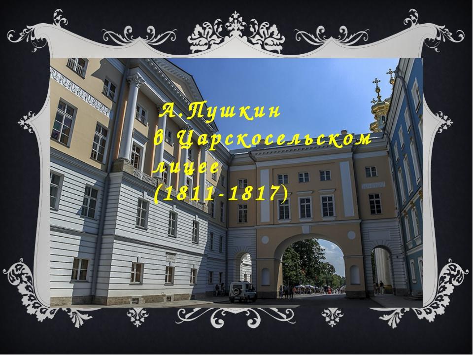 А.Пушкин в Царскосельском лицее (1811-1817)