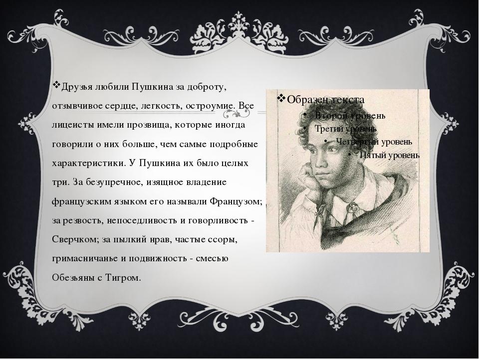 Друзья любили Пушкина за доброту, отзывчивое сердце, легкость, остроумие. Все...
