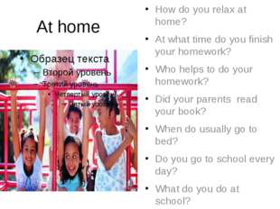 At home How do you relax at home? At what time do you finish your homework? W