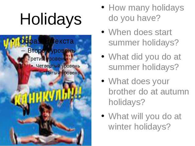 Holidays How many holidays do you have? When does start summer holidays? What...