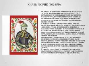 КНЯЗЬ РЮРИК (862-879) ОСНОВАТЕЛЬ ДИНАСТИИ РЮРИКОВИЧЕЙ. СОГЛАСНО ЛЕТОПИСНЫМ ПР