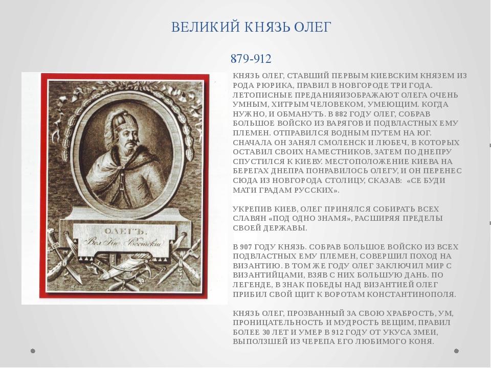 ВЕЛИКИЙ КНЯЗЬ ОЛЕГ 879-912 КНЯЗЬ ОЛЕГ, СТАВШИЙ ПЕРВЫМ КИЕВСКИМ КНЯЗЕМ ИЗ РОДА...