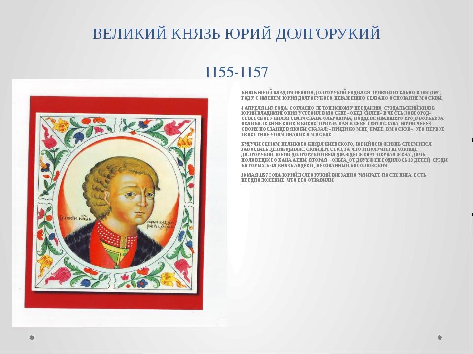 ВЕЛИКИЙ КНЯЗЬ ЮРИЙ ДОЛГОРУКИЙ 1155-1157 КНЯЗЬ ЮРИЙ ВЛАДИМИРОВИЯ ДОЛГОРУКИЙ РО...