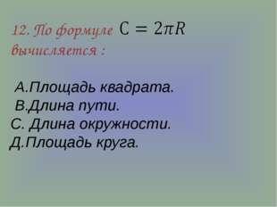 12. По формуле вычисляется : А.Площадь квадрата. В.Длина пути. С. Длина окруж