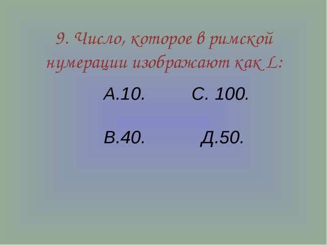 9. Число, которое в римской нумерации изображают как L: А.10. С. 100. В.40. Д...