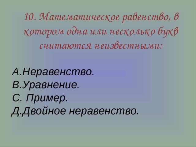 10. Математическое равенство, в котором одна или несколько букв считаются неи...