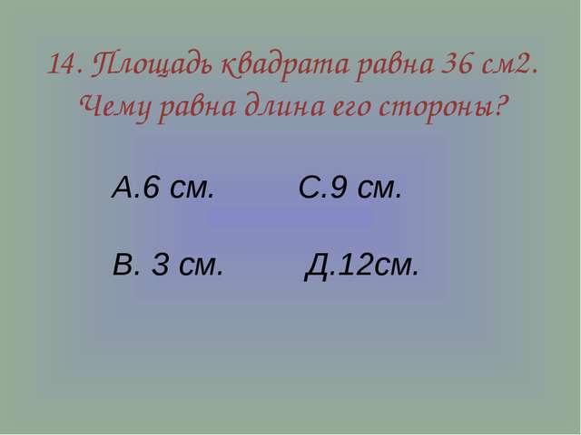 14. Площадь квадрата равна 36 см2. Чему равна длина его стороны? А.6 см. С.9...
