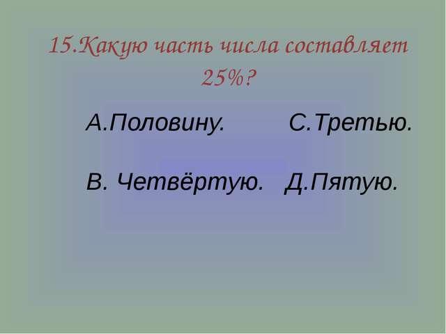 15.Какую часть числа составляет 25%? А.Половину. С.Третью. В. Четвёртую. Д.Пя...
