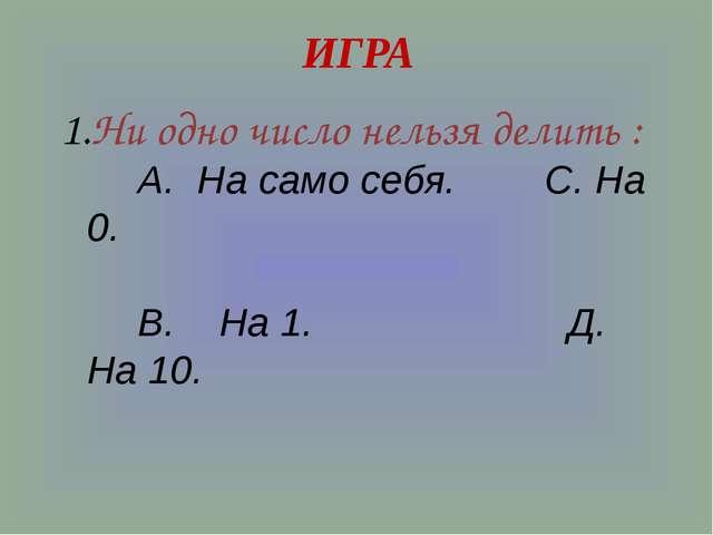 ИГРА Ни одно число нельзя делить : А. На само себя. С. На 0. В. На 1. Д. На 10.