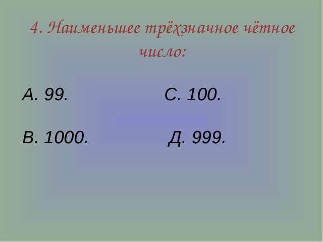 4. Наименьшее трёхзначное чётное число: А. 99. С. 100. В. 1000. Д. 999.