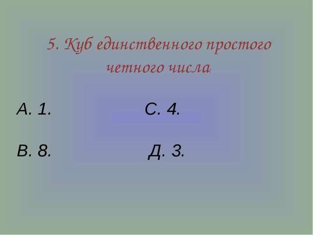 5. Куб единственного простого четного числа: А. 1. С. 4. В. 8. Д. 3.