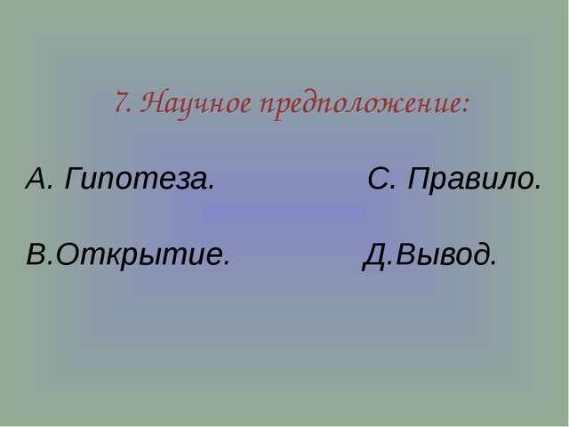 7. Научное предположение: А. Гипотеза. С. Правило. В.Открытие. Д.Вывод.