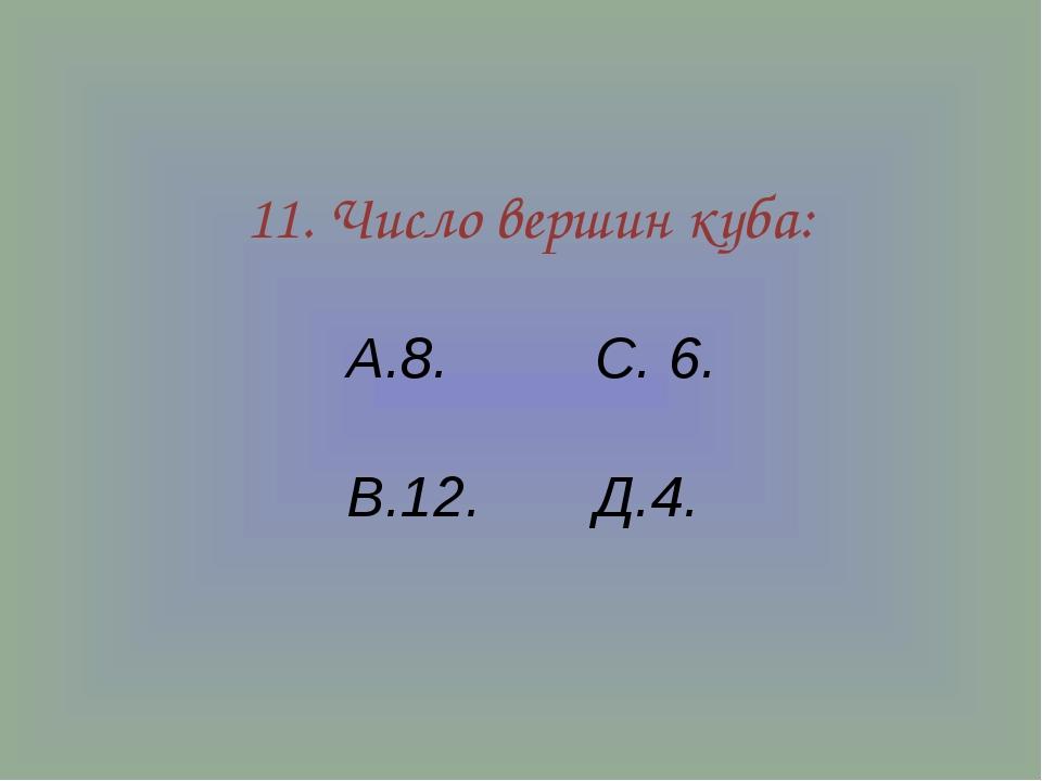 11. Число вершин куба: А.8. С. 6. В.12. Д.4.