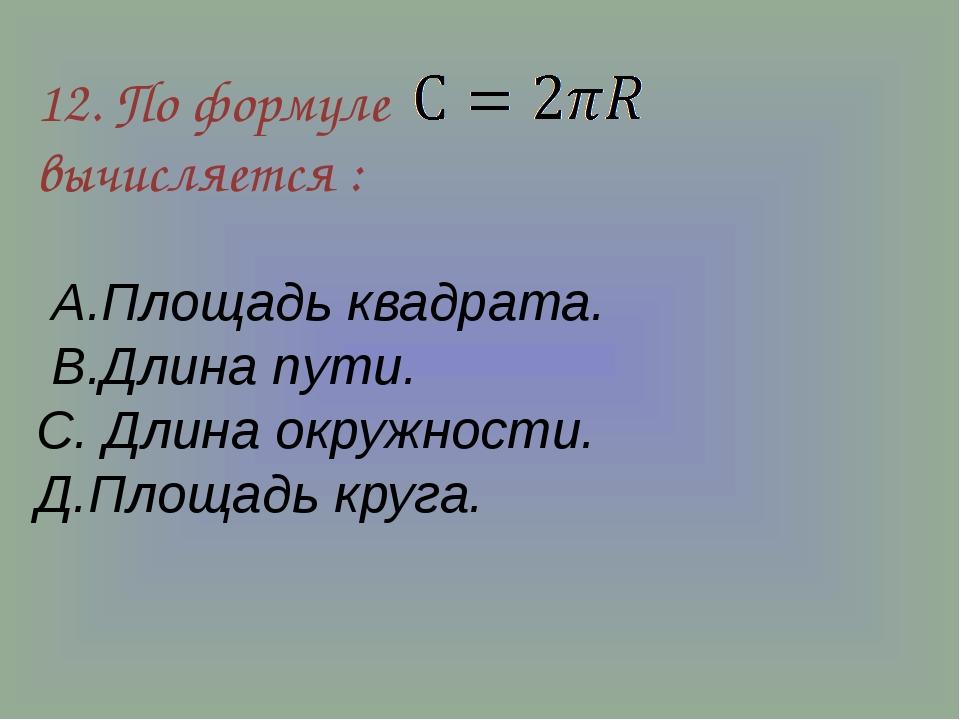 12. По формуле вычисляется : А.Площадь квадрата. В.Длина пути. С. Длина окруж...