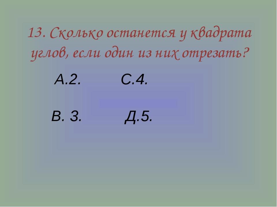 13. Сколько останется у квадрата углов, если один из них отрезать? А.2. С.4....