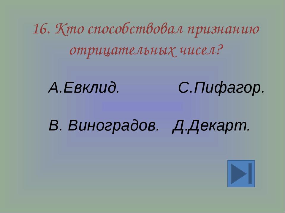 16. Кто способствовал признанию отрицательных чисел? А.Евклид. С.Пифагор. В....