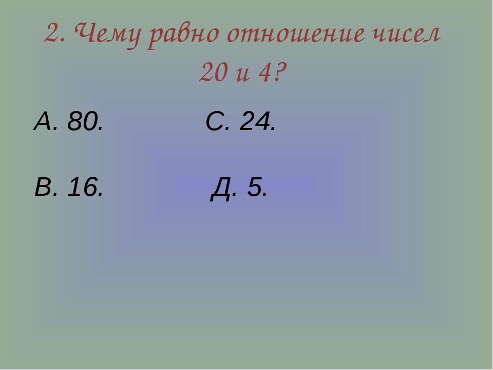 2. Чему равно отношение чисел 20 и 4? А. 80. С. 24. В. 16. Д. 5.